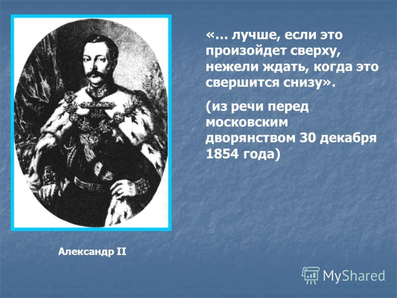 Александр II «… лучше, если это произойдет сверху, нежели ждать, когда это свершится снизу». (из речи перед московским дворянством 30 декабря 1854 года)