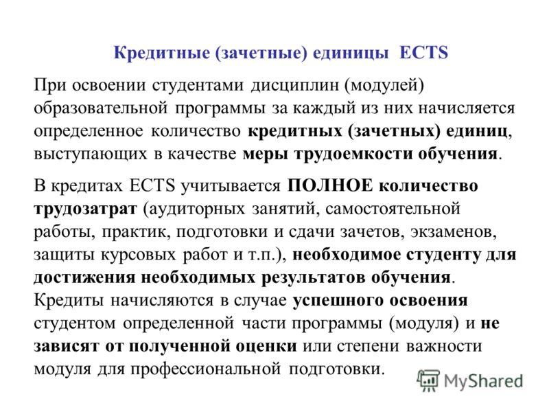 Кредитные (зачетные) единицы ECTS При освоении студентами дисциплин (модулей) образовательной программы за каждый из них начисляется определенное количество кредитных (зачетных) единиц, выступающих в качестве меры трудоемкости обучения. В кредитах EC