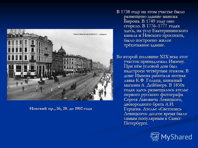 Невский пр., 26, 28. до 1902 года В 1738 году на этом участке было размещено здание манежа Бирона. В 1749 году оно сгорело. В 1776–1777 годах здесь, на углу Екатерининского канала и Невского проспекта, было построено жилое трёхэтажное здание. Во втор