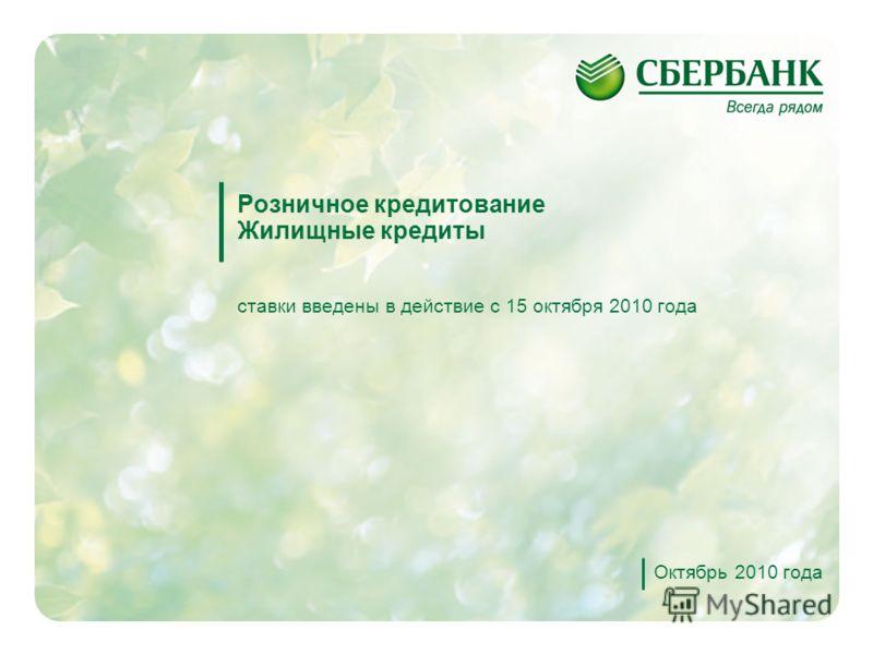 1 Розничное кредитование Жилищные кредиты ставки введены в действие с 15 октября 2010 года Октябрь 2010 года