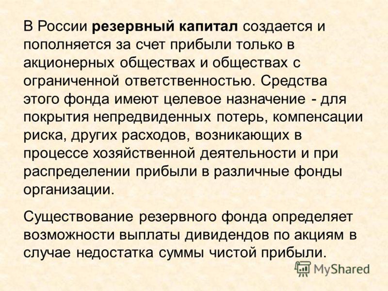 В России резервный капитал создается и пополняется за счет прибыли только в акционерных обществах и обществах с ограниченной ответственностью. Средства этого фонда имеют целевое назначение - для покрытия непредвиденных потерь, компенсации риска, друг