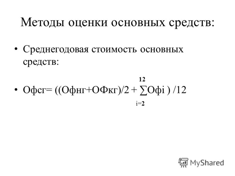 Методы оценки основных средств: Среднегодовая стоимость основных средств: 12 Офсг= ((Офнг+ОФкг)/2 + Офi ) /12 i=2