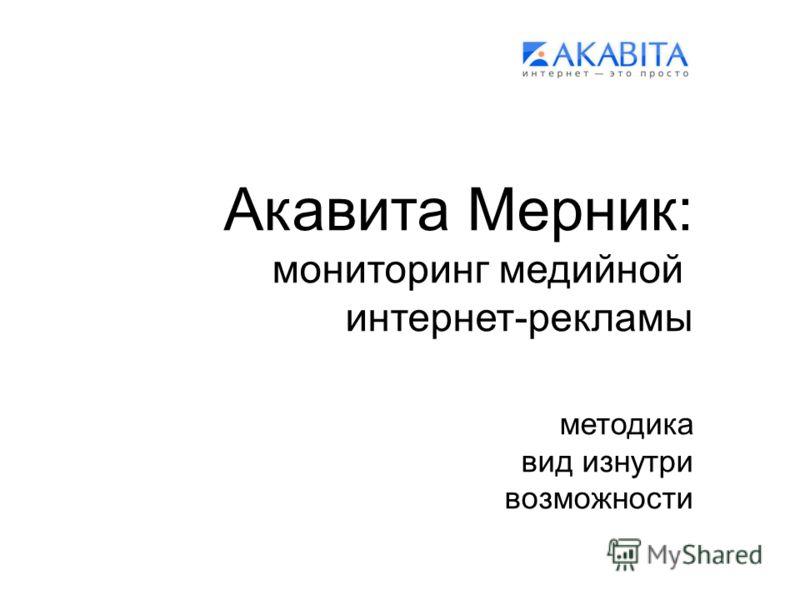 Акавита Мерник: мониторинг медийной интернет-рекламы методика вид изнутри возможности