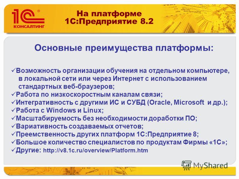 На платформе 1C:Предприятие 8.2 Возможность организации обучения на отдельном компьютере, в локальной сети или через Интернет с использованием стандартных веб-браузеров; Работа по низкоскоростным каналам связи; Интегративность с другими ИС и СУБД (Or