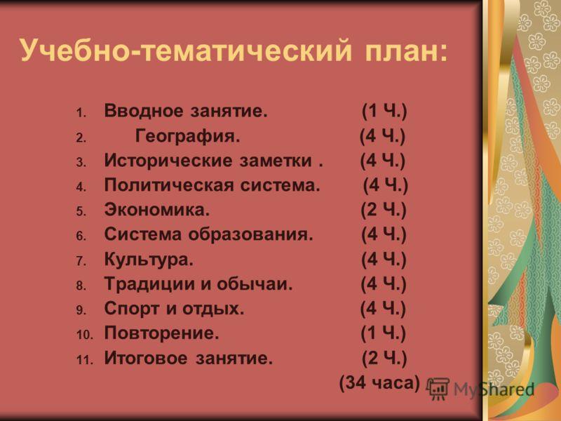 Учебно-тематический план: 1. Вводное занятие. (1 Ч.) 2. География. (4 Ч.) 3. Исторические заметки. (4 Ч.) 4. Политическая система. (4 Ч.) 5. Экономика. (2 Ч.) 6. Система образования. (4 Ч.) 7. Культура. (4 Ч.) 8. Традиции и обычаи. (4 Ч.) 9. Спорт и