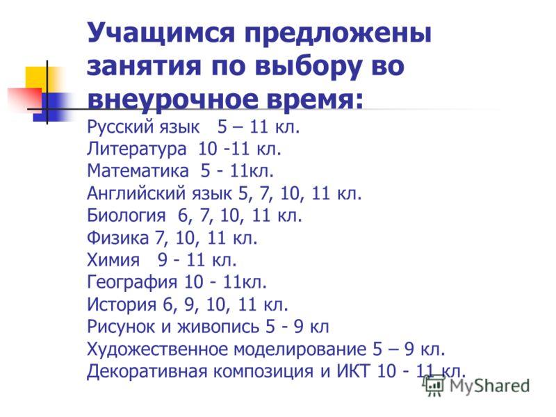 Учащимся предложены занятия по выбору во внеурочное время: Русский язык 5 – 11 кл. Литература 10 -11 кл. Математика 5 - 11кл. Английский язык 5, 7, 10, 11 кл. Биология 6, 7, 10, 11 кл. Физика 7, 10, 11 кл. Химия 9 - 11 кл. География 10 - 11кл. Истори