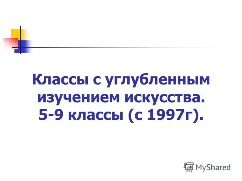 Классы с углубленным изучением искусства. 5-9 классы (с 1997г).