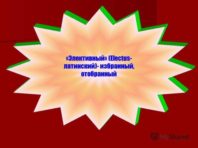 «Элективный» (Еlectus- латинский)- избранный, отобранный