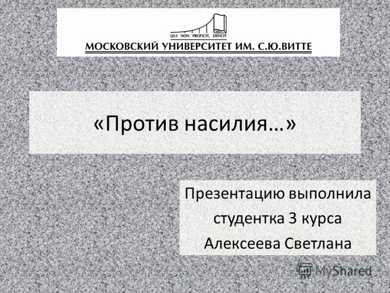 «Против насилия…» Презентацию выполнила студентка 3 курса Алексеева Светлана