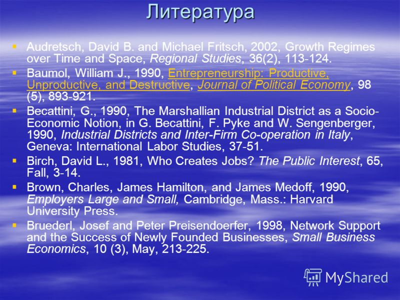 Литература Audretsch, David B. and Michael Fritsch, 2002, Growth Regimes over Time and Space, Regional Studies, 36(2), 113-124. Baumol, William J., 1990, Entrepreneurship: Productive, Unproductive, and Destructive, Journal of Political Economy, 98 (5