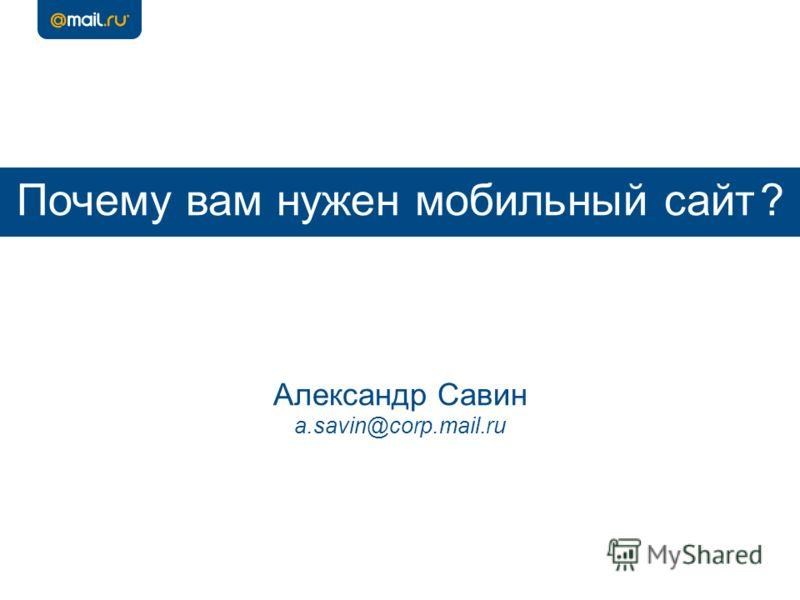 Почему вам нужен мобильный сайт ? Александр Савин a.savin@corp.mail.ru