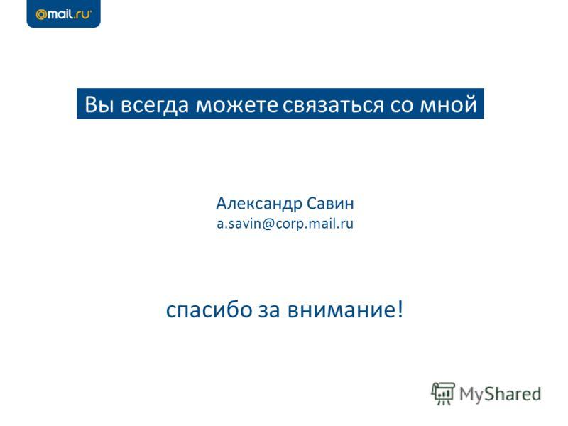 Вы всегда можете связаться со мной Александр Савин a.savin@corp.mail.ru спасибо за внимание!
