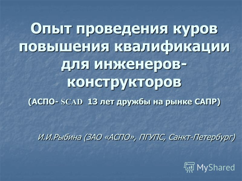 Опыт проведения куров повышения квалификации для инженеров- конструкторов (АСПО- SCAD 13 лет дружбы на рынке САПР) И.И.Рыбина (ЗАО «АСПО», ПГУПС, Санкт-Петербург)