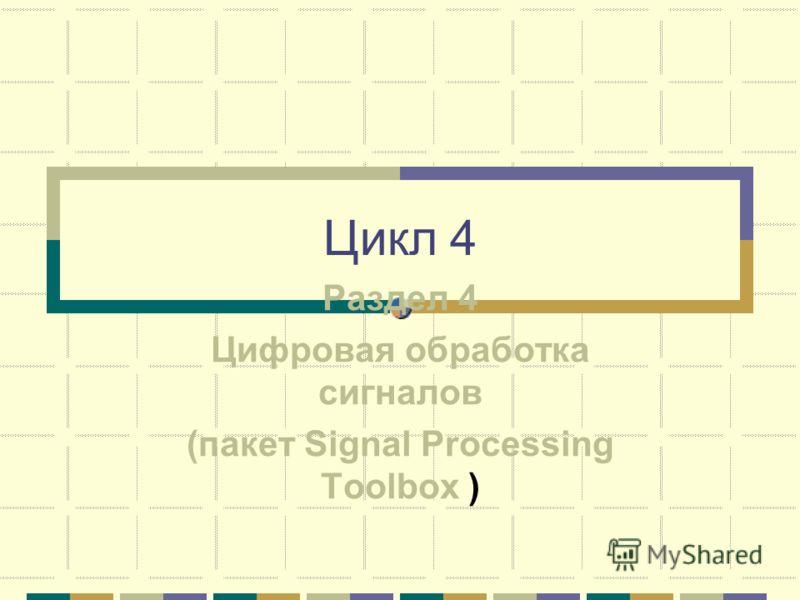 Цикл 4 Раздел 4 Цифровая обработка сигналов (пакет Signal Processing Toolbox )