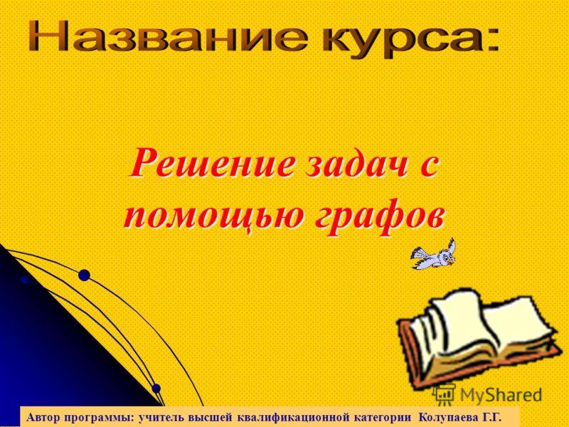 Решение задач с помощью графов Автор программы: учитель высшей квалификационной категории Колупаева Г.Г.