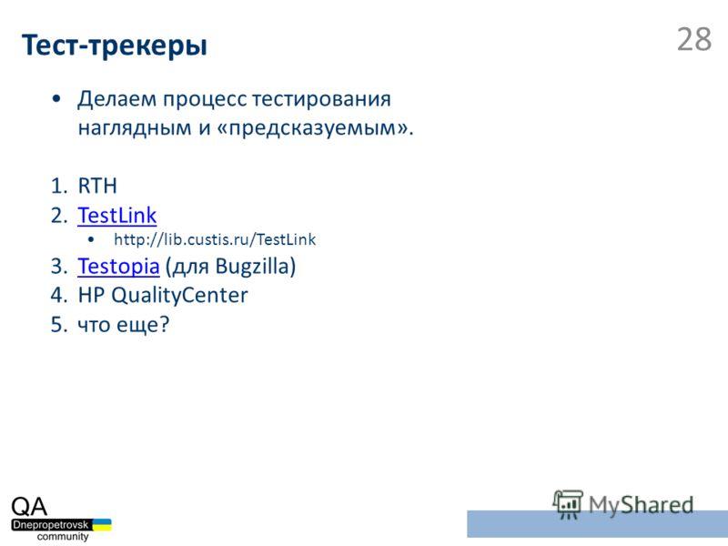 Делаем процесс тестирования наглядным и «предсказуемым». 1.RTH 2.TestLinkTestLink http://lib.custis.ru/TestLink 3.Testopia (для Bugzilla)Testopia 4.HP QualityCenter 5.что еще? Тест-трекеры 28