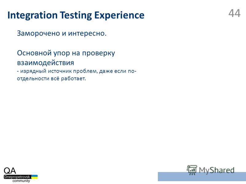 Заморочено и интересно. Основной упор на проверку взаимодействия - изрядный источник проблем, даже если по- отдельности всё работает. Integration Testing Experience 44