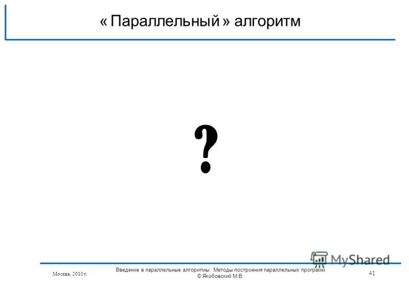 Москва, 2010 г. ? Параллельный алгоритм« » 41 Введение в параллельные алгоритмы: Методы построения параллельных программ © Якобовский М.В.