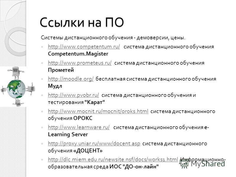 Ссылки на ПО Системы дистанционного обучения - демоверсии, цены. http://www.competentum.ru/ система дистанционного обучения Competentum.Magister http://www.competentum.ru/ http://www.prometeus.ru/ система дистанционного обучения Прометей http://www.p