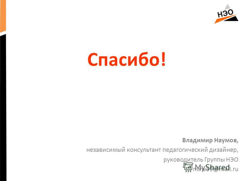 Спасибо! Владимир Наумов, независимый консультант педагогический дизайнер, руководитель Группы НЭО nww59@mail.ru