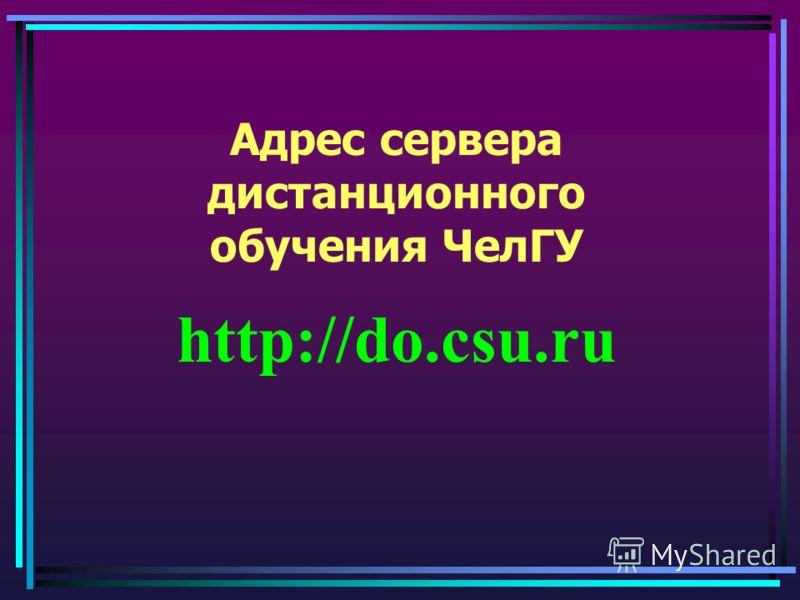 Адрес сервера дистанционного обучения ЧелГУ http://do.csu.ru