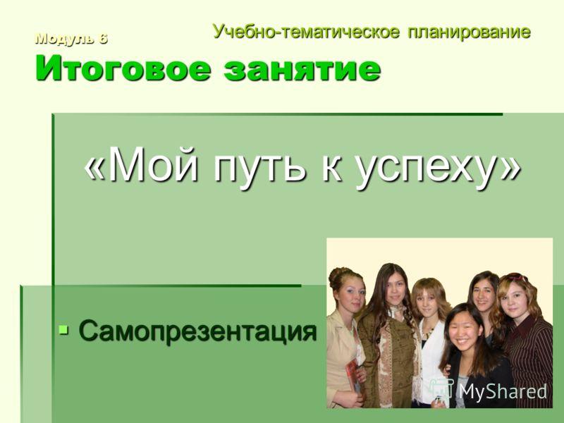 Модуль 6 Итоговое занятие Самопрезентация Самопрезентация «Мой путь к успеху» Учебно-тематическое планирование