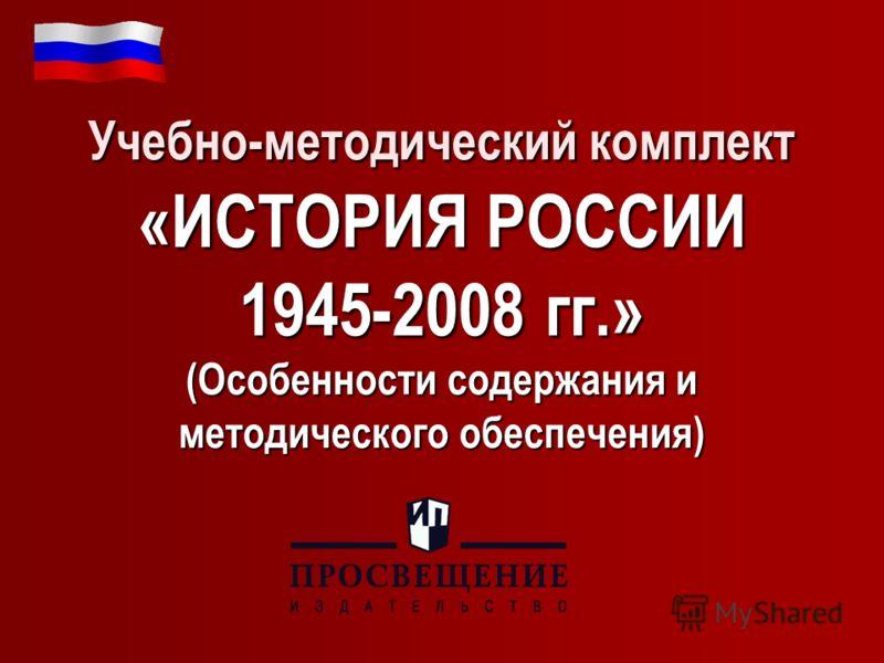 Учебно-методический комплект «ИСТОРИЯ РОССИИ 1945-2008 гг.» (Особенности содержания и методического обеспечения)