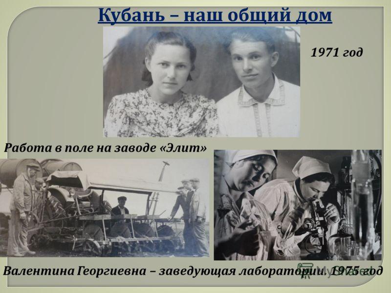 1971 год Валентина Г еоргиевна – з аведующая л аборатории. 1975 г од Работа в п оле н а з аводе « Элит »
