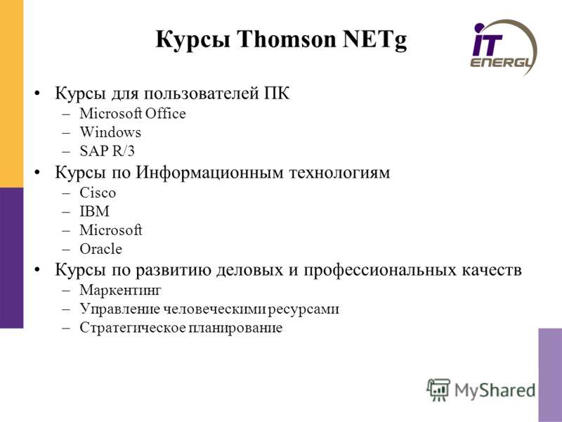 Курсы Thomson NETg Курсы для пользователей ПК –Microsoft Office –Windows –SAP R/3 Курсы по Информационным технологиям –Cisco –IBM –Microsoft –Oracle Курсы по развитию деловых и профессиональных качеств –Маркентинг –Управление человеческими ресурсами