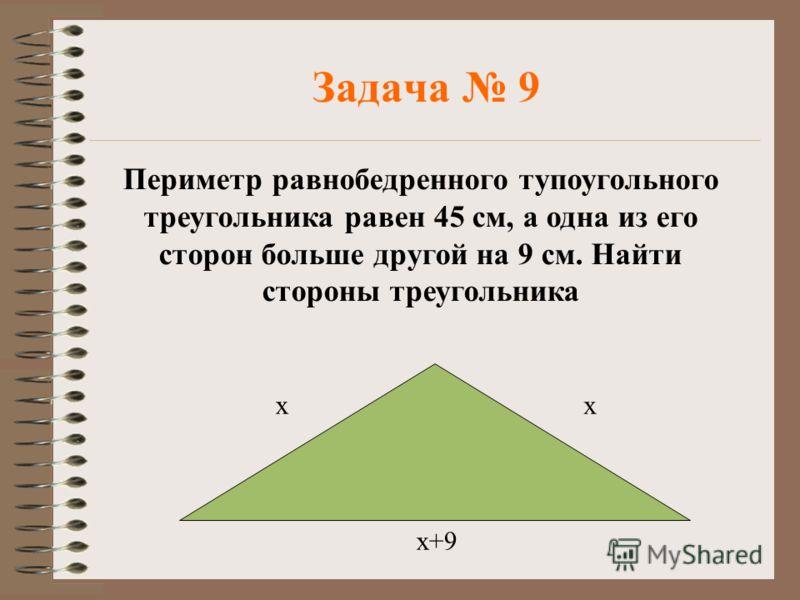 Задача 9 Периметр равнобедренного тупоугольного треугольника равен 45 см, а одна из его сторон больше другой на 9 см. Найти стороны треугольника хх х+9