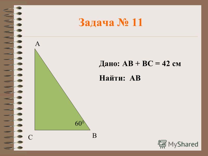 Задача 11 А В С 60 0 Дано: АВ + ВС = 42 см Найти: АВ