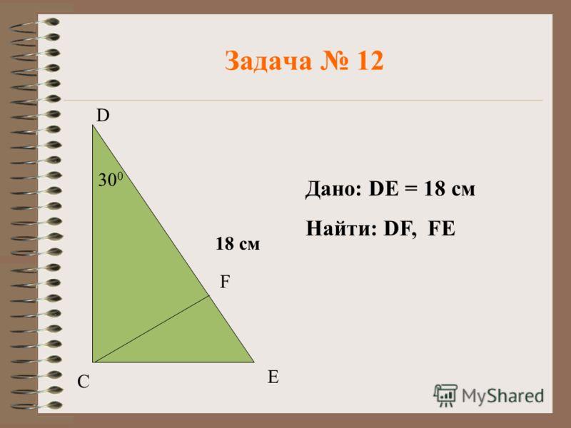 Задача 12 D С Е F 30 0 18 см Дано: DE = 18 см Найти: DF, FE