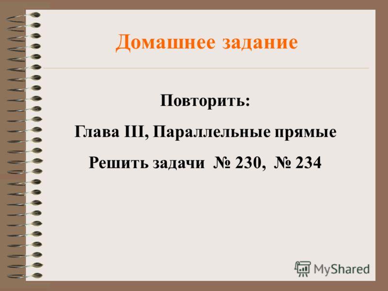 Домашнее задание Повторить: Глава III, Параллельные прямые Решить задачи 230, 234