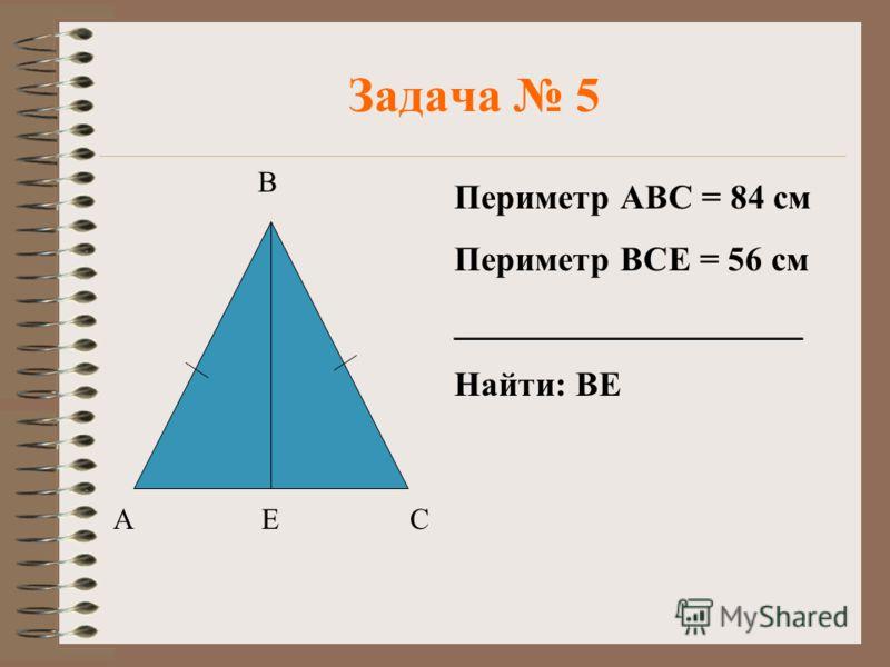 Задача 5 В АСЕ Периметр АВС = 84 см Периметр ВСЕ = 56 см ____________________ Найти: ВЕ