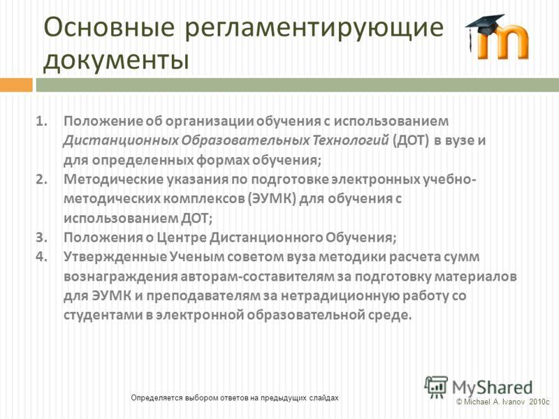 Основные регламентирующие документы Определяется выбором ответов на предыдущих слайдах 1.Положение об организации обучения с использованием Дистанционных Образовательных Технологий (ДОТ) в вузе и для определенных формах обучения; 2.Методические указа