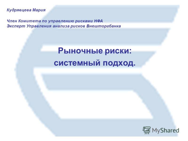 Кудрявцева Мария Член Комитета по управлению рисками НФА Эксперт Управления анализа рисков Внешторгбанка Рыночные риски: системный подход.
