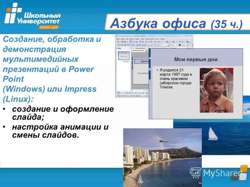 Азбука офиса (35 ч.) Создание, обработка и демонстрация мультимедийных презентаций в Power Point (Windows) или Impress (Linux): создание и оформление слайда; настройка анимации и смены слайдов.