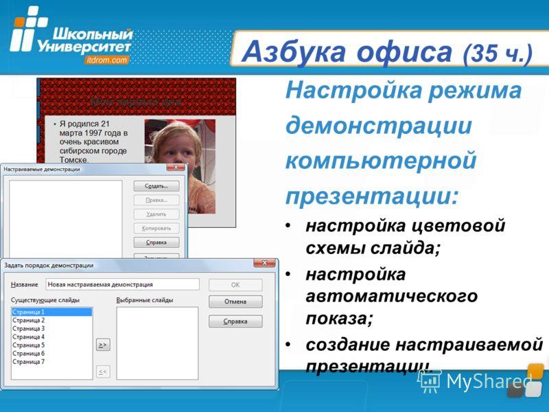 Азбука офиса (35 ч.) Настройка режима демонстрации компьютерной презентации: настройка цветовой схемы слайда; настройка автоматического показа; создание настраиваемой презентации.