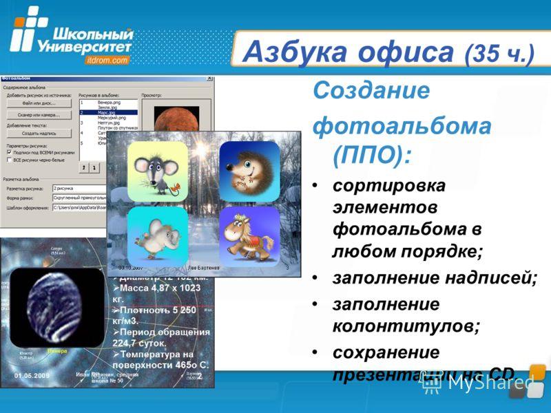 Азбука офиса (35 ч.) Создание фотоальбома (ППО): сортировка элементов фотоальбома в любом порядке; заполнение надписей; заполнение колонтитулов; сохранение презентации на CD.