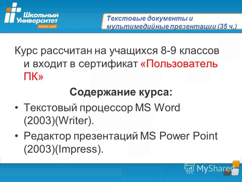 Текстовые документы и мультимедийные презентации (35 ч.) Курс рассчитан на учащихся 8-9 классов и входит в сертификат «Пользователь ПК» Содержание курса: Текстовый процессор MS Word (2003)(Writer). Редактор презентаций MS Power Point (2003)(Impress).
