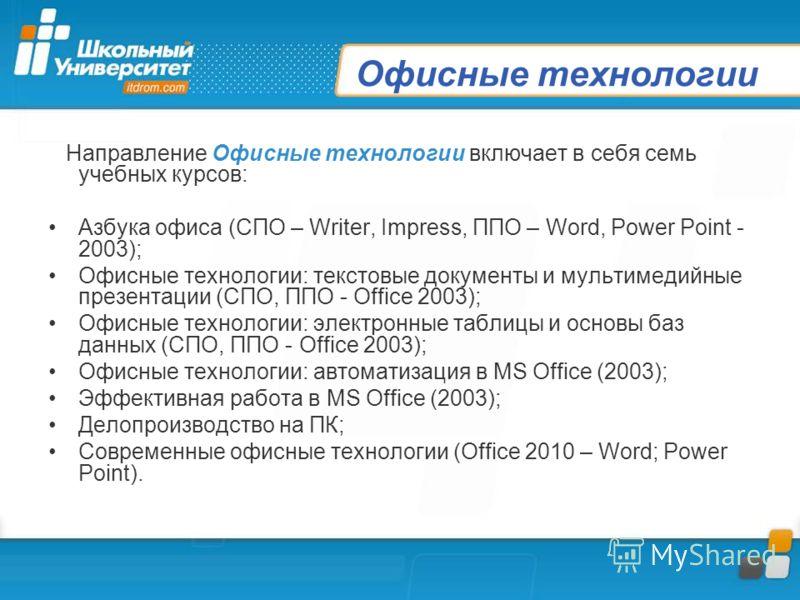 Офисные технологии Направление Офисные технологии включает в себя семь учебных курсов: Азбука офиса (СПО – Writer, Impress, ППО – Word, Power Point - 2003); Офисные технологии: текстовые документы и мультимедийные презентации (СПО, ППО - Office 2003)