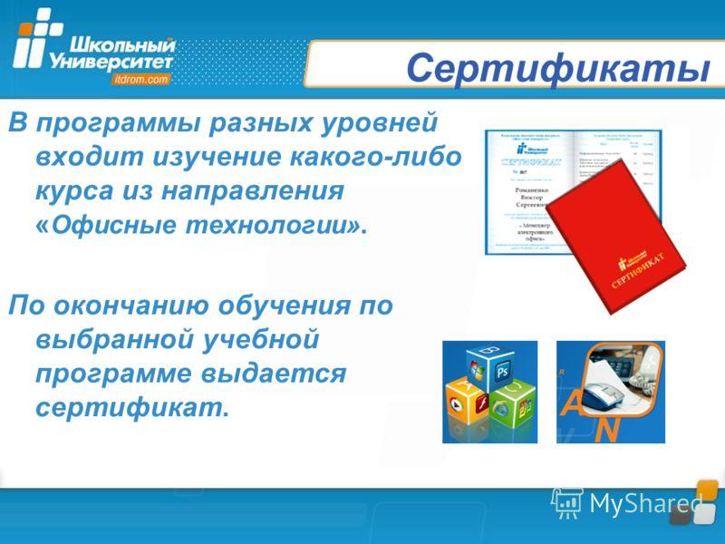 Сертификаты В программы разных уровней входит изучение какого-либо курса из направления « Офисные технологии». По окончанию обучения по выбранной учебной программе выдается сертификат.