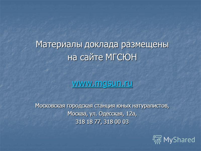 Материалы доклада размещены на сайте МГСЮН www.mgsun.ru Московская городская станция юных натуралистов, Москва, ул. Одесская, 12а, 318 18 77, 318 00 03