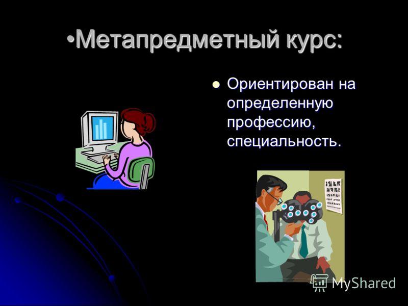 Метапредметный курс:Метапредметный курс: Ориентирован на определенную профессию, специальность. Ориентирован на определенную профессию, специальность.