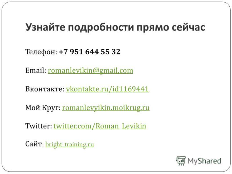 Узнайте подробности прямо сейчас Телефон : +7 951 644 55 32 Email: romanlevikin@gmail.com Вконтакте : vkontakte.ru/id1169441 Мой Круг : romanlevyikin.moikrug.ru Twitter: twitter.com/Roman_Levikinromanlevikin@gmail.comvkontakte.ru/id1169441romanlevyik