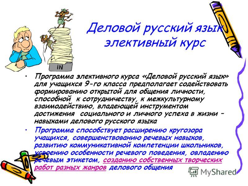Деловой русский язык элективный курс Программа элективного курса «Деловой русский язык» для учащихся 9-го класса предполагает содействовать формированию открытой для общения личности, способной к сотрудничеству, к межкультурному взаимодействию, владе