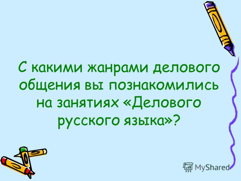 С какими жанрами делового общения вы познакомились на занятиях «Делового русского языка»?