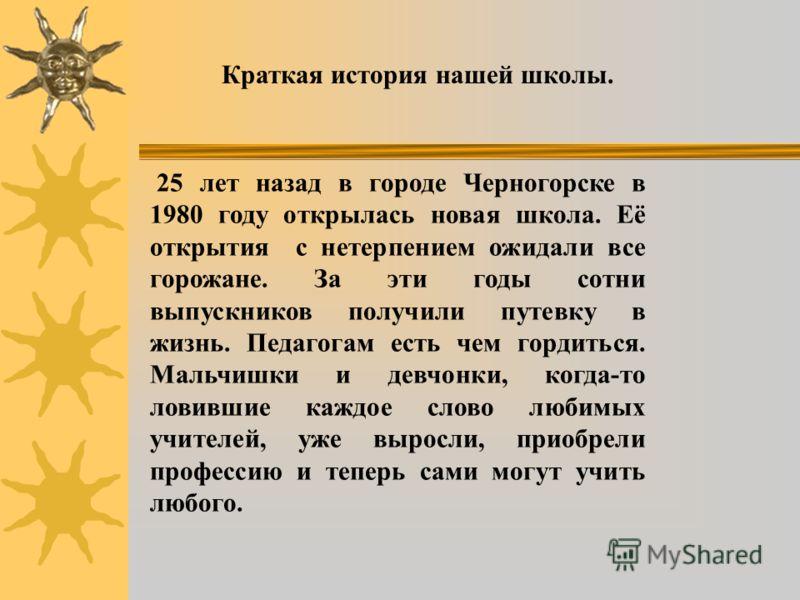 Краткая история нашей школы. 25 лет назад в городе Черногорске в 1980 году открылась новая школа. Её открытия с нетерпением ожидали все горожане. За эти годы сотни выпускников получили путевку в жизнь. Педагогам есть чем гордиться. Мальчишки и девчон