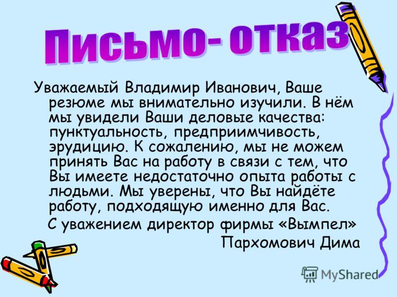 Уважаемый Владимир Иванович, Ваше резюме мы внимательно изучили. В нём мы увидели Ваши деловые качества: пунктуальность, предприимчивость, эрудицию. К сожалению, мы не можем принять Вас на работу в связи с тем, что Вы имеете недостаточно опыта работы