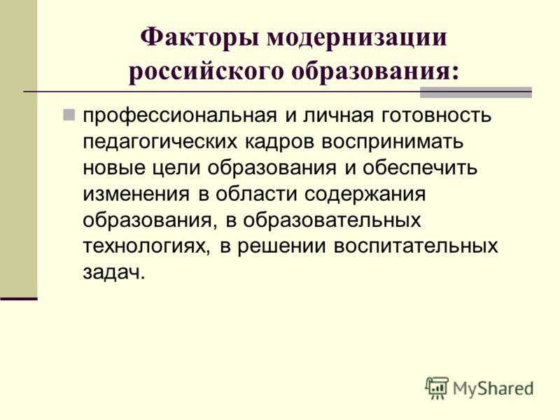 Факторы модернизации российского образования: профессиональная и личная готовность педагогических кадров воспринимать новые цели образования и обеспечить изменения в области содержания образования, в образовательных технологиях, в решении воспитатель